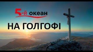 "НА ГОЛГОФІ. Гурт ""5-й ОКЕАН"". Церква Ісуса Христа Спасителя"