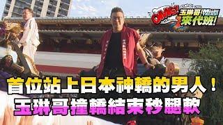 【玉琳哥來代班】首位站上日本神轎的男人!玉琳哥撞轎結束秒腿軟!?