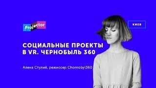Projector   Алена Стулий «Социальные проекты в VR. Chornobyl 360»