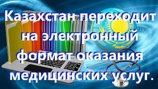 Казахстан переходит на электронный формат оказания медицинских услуг.ат оказания медицинск