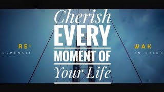 Cherish Every Moment of Your Life