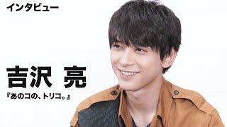 吉沢亮、役づくりは見た目にこだわった映画『あのコの、トリコ。』単独インタビュー