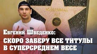 Евгений Шведенко: Скоро заберу все титулы во суперсреднем весе