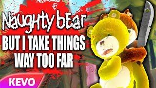 Naughty Bear but I take things way too far
