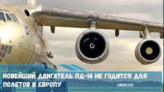 Новейший авиационный двигатель ПД-14 не годится для полетов в Европу