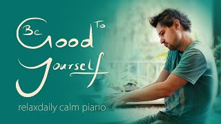 Be Good To Yourself [calm piano music for study, focus, work, relaxation]