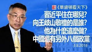 習近平住在哪兒?向王歧山敬禮的是誰?他為什麼這麼做?中國還有另外八個政黨(《華盛頓看天下》2018年3月8日)