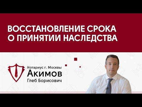 Нотариус Акимов Глеб Борисович -  Восстановление срока о принятии наследства