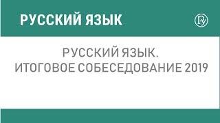 Русский язык. Итоговое собеседование 2019