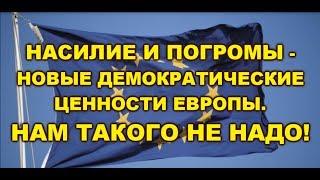 НАСИЛИЕ И ПОГРОМЫ - НОВЫЕ ДЕМОКРАТИЧЕСКИЕ ЦЕННОСТИ ЕВРОПЫ. НАМ ТАКОГО НЕ НАДО!