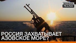 Россия захватывает Азовское море? | «Донбасc.Реалии»