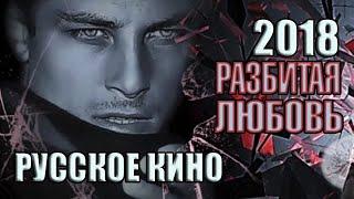 Русское кино «Разбитая любовь», 2018 год, мелодрама