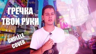Гречка - Твои Руки (Ukulele Cover)
