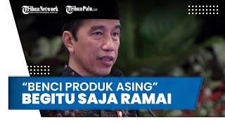 Pernyataan Benci Produk Asing Jadi Sorotan, Presiden Jokowi Beri Tanggapan: Begitu Saja Ramai