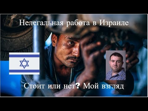 Нелегальная работа в Израиле - Стоит или нет?