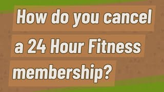 How do you cancel a 24 Hour Fitness membership?