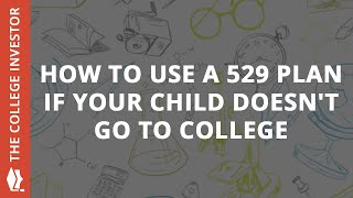 How To Use A 529 Plan If Your Child DOESN'T Go To College