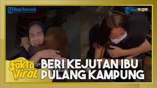 FAKTA VIRAL: Video Anak Beri Kejutan Ibunya dengan Tiba-tiba Pulang Kampung, 2 Tahun Tak Bertemu