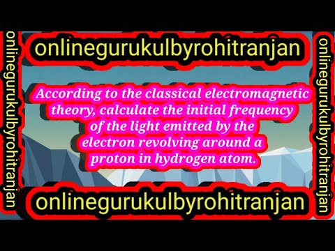 According to the classical electromagnetic theory, calculate the initial  frequency of the light emitted by the electron revolving around a  proton in hydrogen atom.