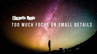 Too Much Focus on Small Details -Turning Your Attention to the Big Picture