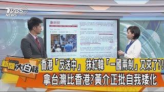 【新聞大白話】香港「反送中」 抹紅韓「一國兩制」又來了?! 拿台灣比香港?黃介正批自我矮化