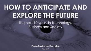 HOW TO ANTICIPATE AND EXPLORE THE FUTURE: THE NEXT 10 YEARS IN TECHNOLOGY, BUSINESS AND SOCIETY