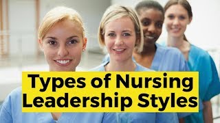 View the video Types of Nursing Leadership Styles
