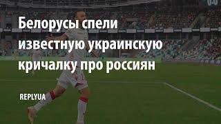 Белорусы спели известную украинскую кричалку про россиян!
