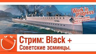 World of warships - Стрим: Black + Советские эсминцы. [Work in progress]