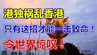 港独祸乱香港,只有这招才能一击致命!令世界惊叹!