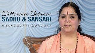 What is difference between Sadhu and Sansari? | Anandmurti Gurumaa