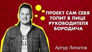 Проект сам себя топит в лице его руководителя Бородича | Артур Липатов