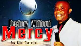 DESTROY WITHOUT MERCY - REV. CHIDI OKOROAFOR - 2018 LATEST MESSAGE|WORSHIP & PRAISE SONGS