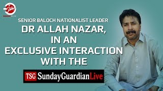 Baloch Nationalist Leader Dr Allah Nazar, In An Exclusive Interaction With The Sunday Guardian