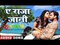 Khesari Lal (2018) NEW सुपरहिट गाना - Ae Raja Jani - Priyanka Singh - Bhojpuri Hit Songs 2018