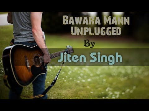 Bawara Mann unplugged version by Jiten Singh