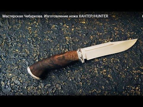 , title : 'Мастерская Чебуркова. Изготовление ножа ХАНТЕР/HUNTER. Нож ручной работы'