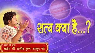 Satya Kya Hai ? || Shri Sanjeev Krishna Thakur Ji