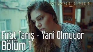 İstanbullu Gelin 1. Bölüm - Fırat Tanış - Yani Olmuyor