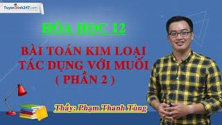 Bài toán kim loại tác dụng với muối ( Phần 2 ) - Hóa 12 - Thầy Phạm Thanh Tùng