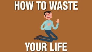 How to waste your life and be miserable. (or how to live and be happy)