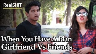 When You Have A Plan - Girlfriend Vs Friends | RealSHIT