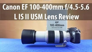 Canon EF 100-400mm F4.5-5.6 L IS II USM Lens Full Review