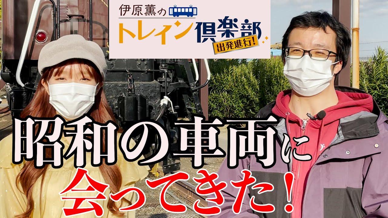 伊原薫のトレイン倶楽部 022 昭和の車両に会ってきた!