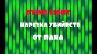 Dying Light | НАРЕЗКА УБИЙВСТВ ОТ ПАНА! (#панрубимонтаж)
