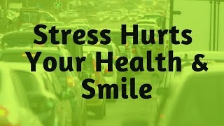 How Stress Hurts Your Health & Your Smile