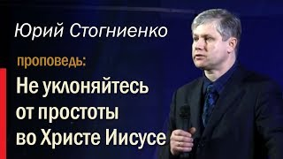 """Юрий Стогниенко - """"Не уклоняйтесь от простоты во Христе Иисусе"""""""