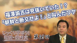 第25回 福澤諭吉は見抜いていた!?「朝鮮と断交せよ!」と叫んだワケ