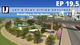 Let's Play Cities: Skylines EP19.5: Detailing a Train Station