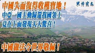 中國失而復得收穫寶地!中亞一國主動歸還我國領土 竟在上面發現了天大驚喜!中國做法令世界敬佩!